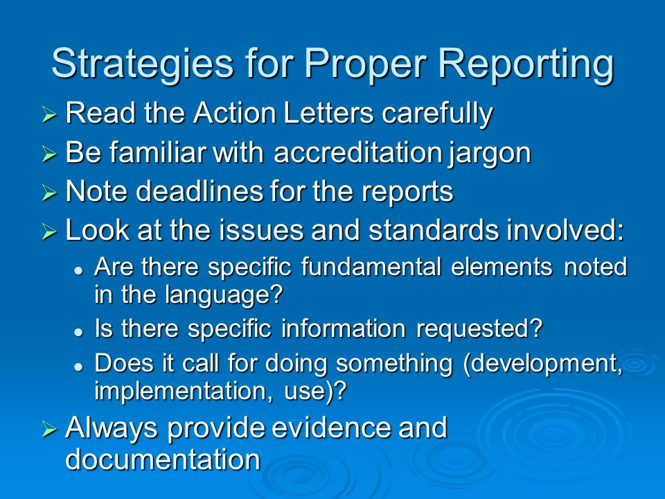 Strategies for Proper Reporting Read the Action Letters carefully Read the Action Letters carefully Be familiar with accreditation jargon Be familiar with accreditation jargon Note deadlines for the reports Note deadlines for the reports Look at the issues and standards involved: Look at the issues and standards involved: Are there specific fundamental elements noted in the language.