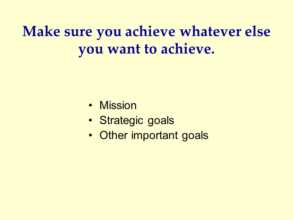 Make sure you achieve whatever else you want to achieve. Mission Strategic goals Other important goals