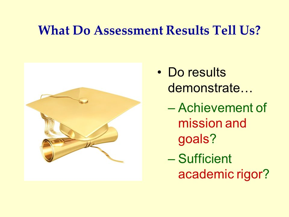 What Do Assessment Results Tell Us? Do results demonstrate… –Achievement of mission and goals? –Sufficient academic rigor?