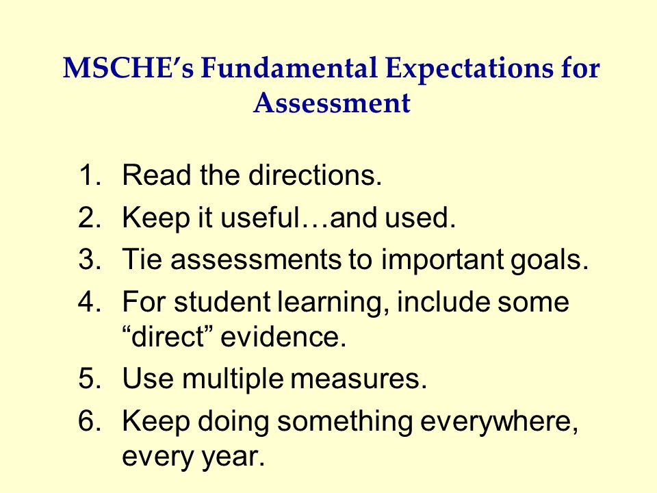 MSCHEs Fundamental Expectations for Assessment 1.Read the directions. 2.Keep it useful…and used. 3.Tie assessments to important goals. 4.For student l