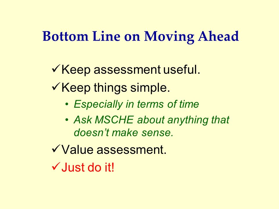 Bottom Line on Moving Ahead Keep assessment useful. Keep things simple. Especially in terms of time Ask MSCHE about anything that doesnt make sense. V
