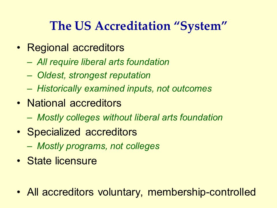 The US Accreditation System Regional accreditors –All require liberal arts foundation –Oldest, strongest reputation –Historically examined inputs, not