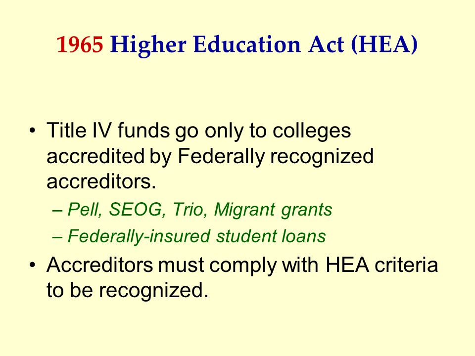 1965 Higher Education Act (HEA) Title IV funds go only to colleges accredited by Federally recognized accreditors. –Pell, SEOG, Trio, Migrant grants –