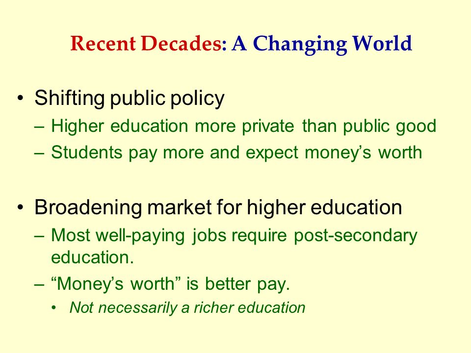 Recent Decades: A Changing World Shifting public policy –Higher education more private than public good –Students pay more and expect moneys worth Bro