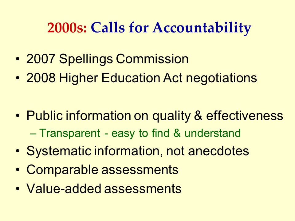 2000s: Calls for Accountability 2007 Spellings Commission 2008 Higher Education Act negotiations Public information on quality & effectiveness –Transp