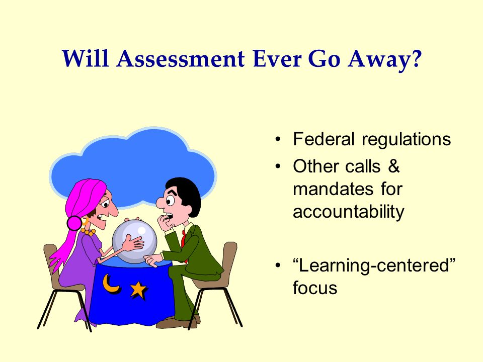 Will Assessment Ever Go Away? Federal regulations Other calls & mandates for accountability Learning-centered focus