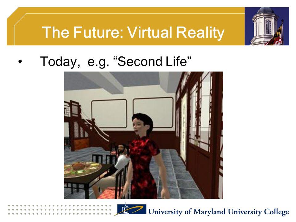 The Future: Virtual Reality Today, e.g. Second Life