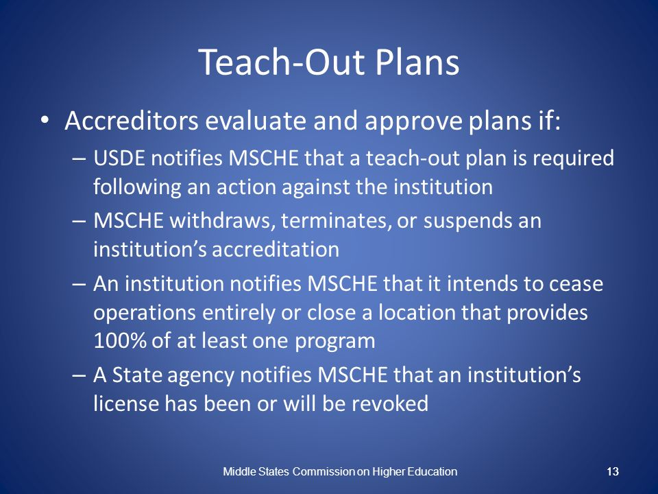 13 Teach-Out Plans Accreditors evaluate and approve plans if: – USDE notifies MSCHE that a teach-out plan is required following an action against the institution – MSCHE withdraws, terminates, or suspends an institutions accreditation – An institution notifies MSCHE that it intends to cease operations entirely or close a location that provides 100% of at least one program – A State agency notifies MSCHE that an institutions license has been or will be revoked Middle States Commission on Higher Education 13