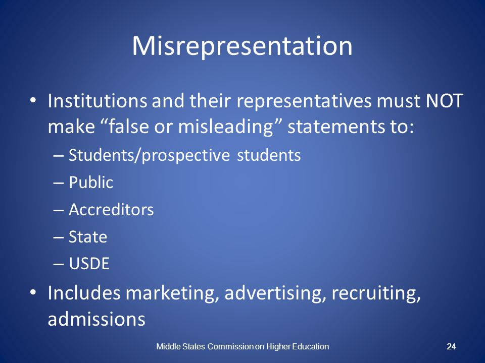 24 Misrepresentation Institutions and their representatives must NOT make false or misleading statements to: – Students/prospective students – Public – Accreditors – State – USDE Includes marketing, advertising, recruiting, admissions Middle States Commission on Higher Education 24