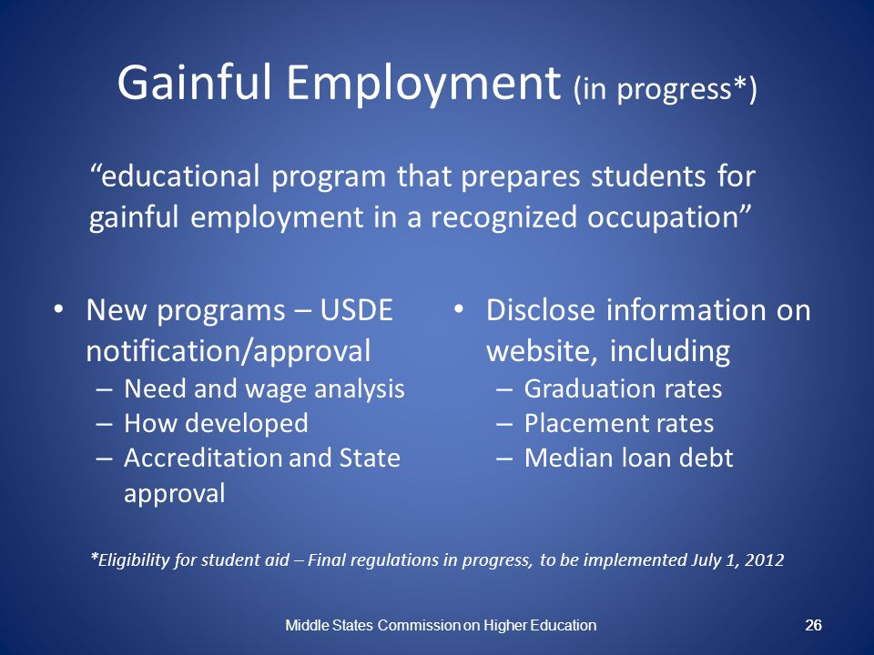26 Gainful Employment (in progress*) educational program that prepares students for gainful employment in a recognized occupation New programs – USDE notification/approval – Need and wage analysis – How developed – Accreditation and State approval Disclose information on website, including – Graduation rates – Placement rates – Median loan debt Middle States Commission on Higher Education 26 *Eligibility for student aid – Final regulations in progress, to be implemented July 1, 2012