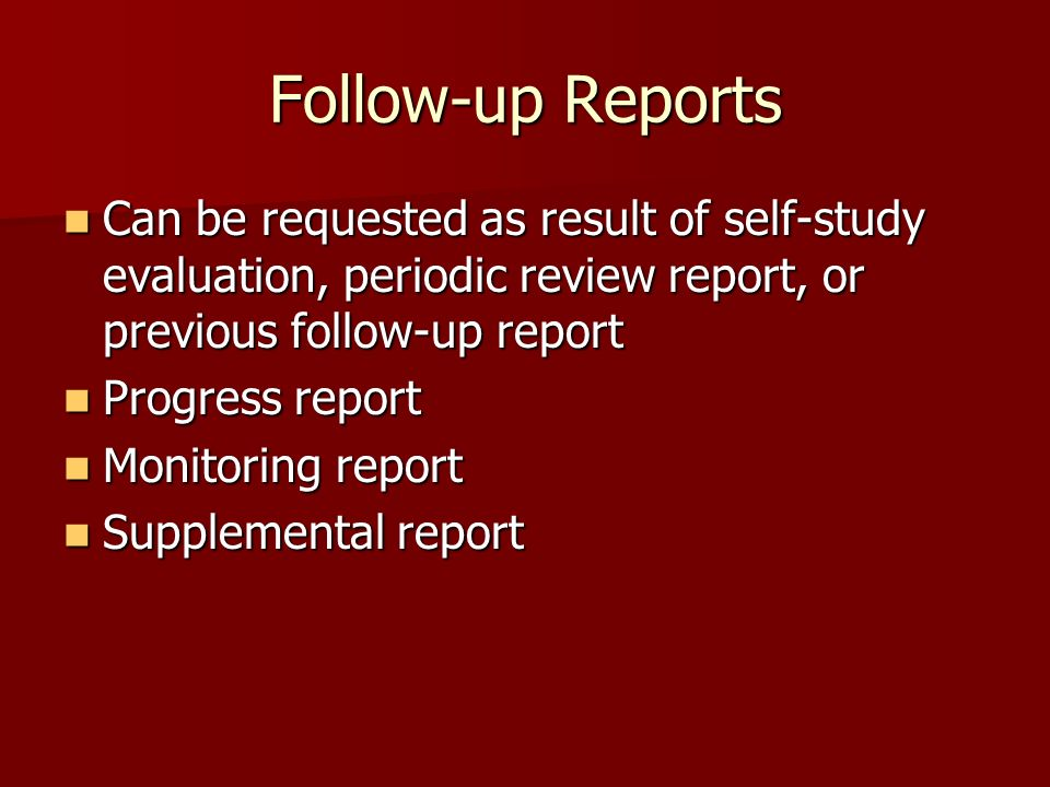 Follow-up Reports Can be requested as result of self-study evaluation, periodic review report, or previous follow-up report Can be requested as result of self-study evaluation, periodic review report, or previous follow-up report Progress report Progress report Monitoring report Monitoring report Supplemental report Supplemental report