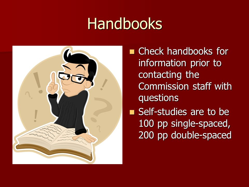 Handbooks Check handbooks for information prior to contacting the Commission staff with questions Check handbooks for information prior to contacting the Commission staff with questions Self-studies are to be 100 pp single-spaced, 200 pp double-spaced Self-studies are to be 100 pp single-spaced, 200 pp double-spaced