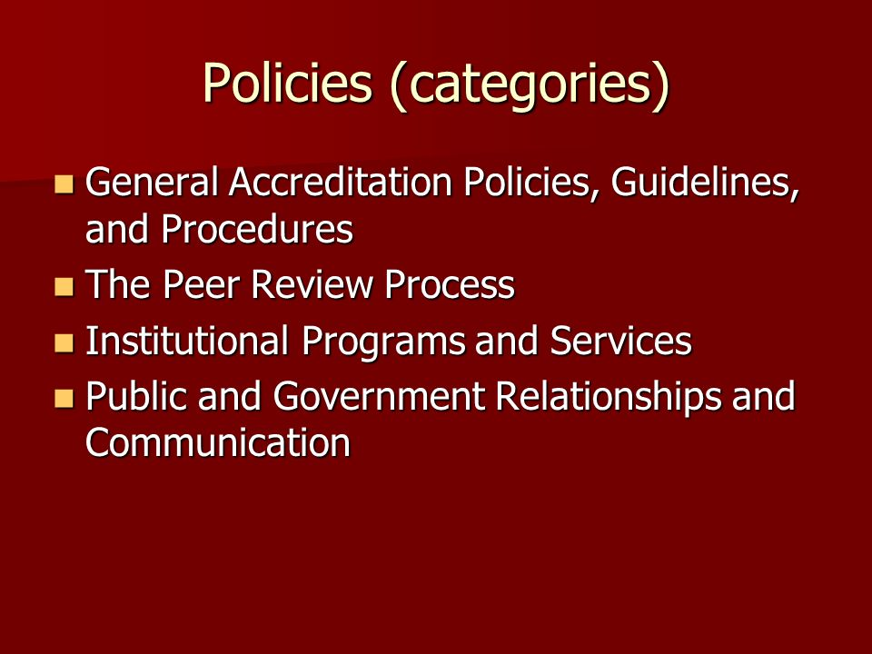 Policies (categories) General Accreditation Policies, Guidelines, and Procedures General Accreditation Policies, Guidelines, and Procedures The Peer Review Process The Peer Review Process Institutional Programs and Services Institutional Programs and Services Public and Government Relationships and Communication Public and Government Relationships and Communication