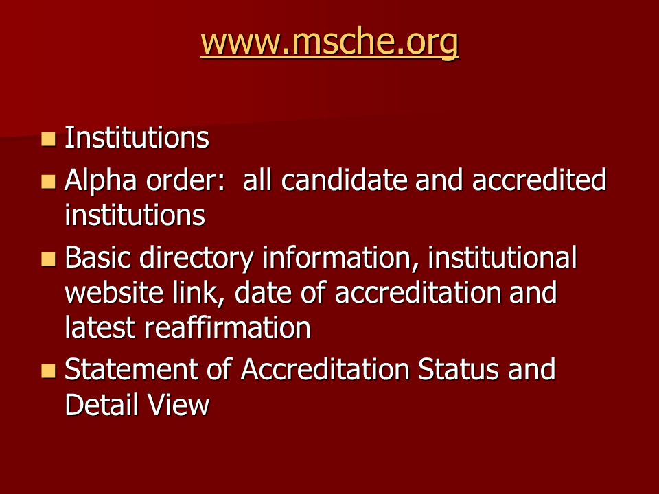 www.msche.org Institutions Institutions Alpha order: all candidate and accredited institutions Alpha order: all candidate and accredited institutions Basic directory information, institutional website link, date of accreditation and latest reaffirmation Basic directory information, institutional website link, date of accreditation and latest reaffirmation Statement of Accreditation Status and Detail View Statement of Accreditation Status and Detail View