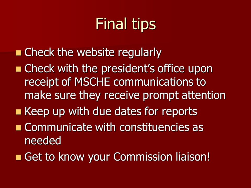 Final tips Check the website regularly Check the website regularly Check with the presidents office upon receipt of MSCHE communications to make sure they receive prompt attention Check with the presidents office upon receipt of MSCHE communications to make sure they receive prompt attention Keep up with due dates for reports Keep up with due dates for reports Communicate with constituencies as needed Communicate with constituencies as needed Get to know your Commission liaison.