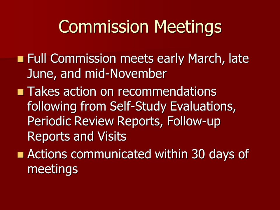 Commission Meetings Full Commission meets early March, late June, and mid-November Full Commission meets early March, late June, and mid-November Takes action on recommendations following from Self-Study Evaluations, Periodic Review Reports, Follow-up Reports and Visits Takes action on recommendations following from Self-Study Evaluations, Periodic Review Reports, Follow-up Reports and Visits Actions communicated within 30 days of meetings Actions communicated within 30 days of meetings