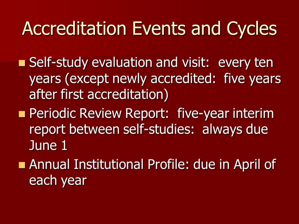 Accreditation Events and Cycles Self-study evaluation and visit: every ten years (except newly accredited: five years after first accreditation) Self-study evaluation and visit: every ten years (except newly accredited: five years after first accreditation) Periodic Review Report: five-year interim report between self-studies: always due June 1 Periodic Review Report: five-year interim report between self-studies: always due June 1 Annual Institutional Profile: due in April of each year Annual Institutional Profile: due in April of each year