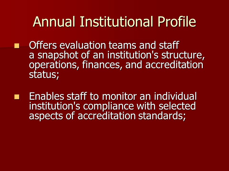 Annual Institutional Profile Offers evaluation teams and staff a snapshot of an institution s structure, operations, finances, and accreditation status; Offers evaluation teams and staff a snapshot of an institution s structure, operations, finances, and accreditation status; Enables staff to monitor an individual institution s compliance with selected aspects of accreditation standards; Enables staff to monitor an individual institution s compliance with selected aspects of accreditation standards;