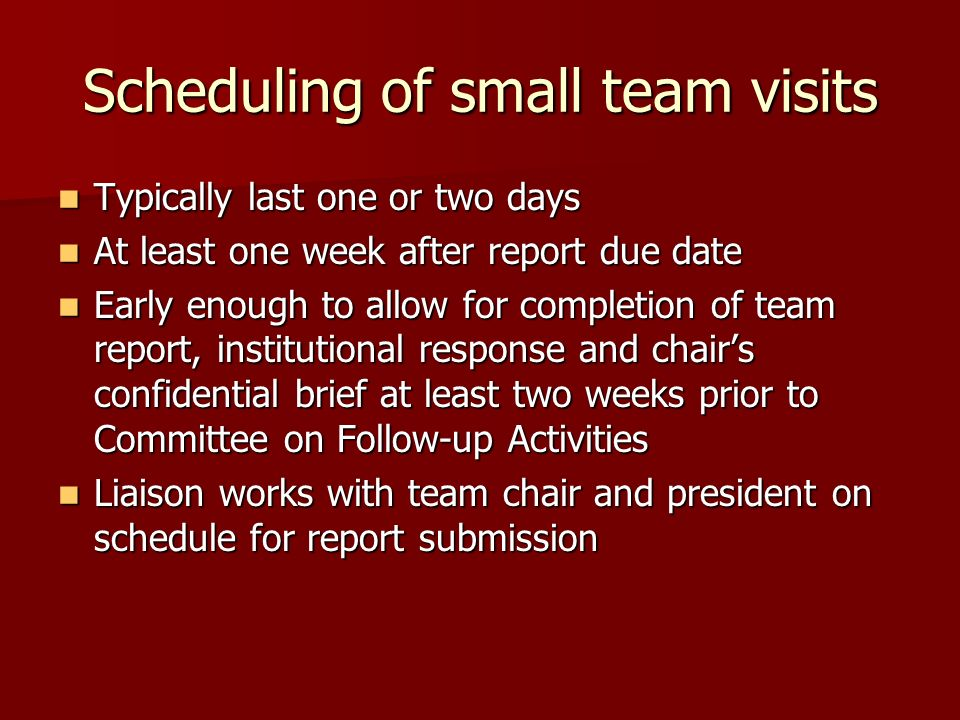 Scheduling of small team visits Typically last one or two days Typically last one or two days At least one week after report due date At least one week after report due date Early enough to allow for completion of team report, institutional response and chairs confidential brief at least two weeks prior to Committee on Follow-up Activities Early enough to allow for completion of team report, institutional response and chairs confidential brief at least two weeks prior to Committee on Follow-up Activities Liaison works with team chair and president on schedule for report submission Liaison works with team chair and president on schedule for report submission