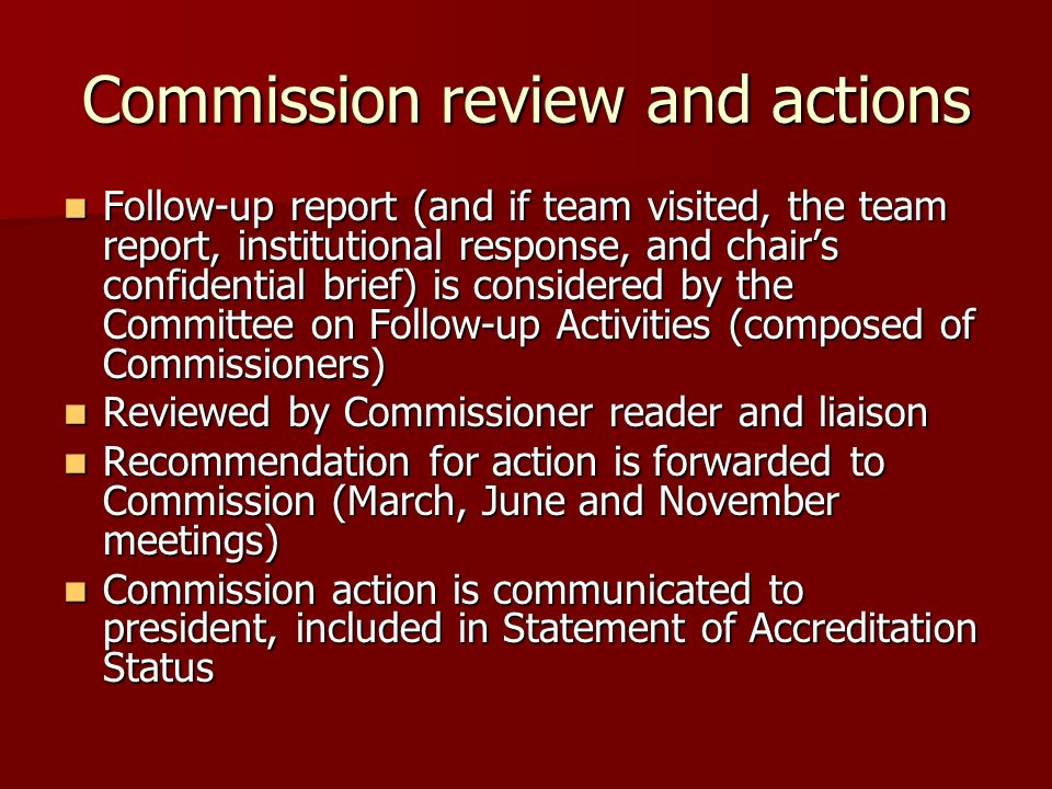 Commission review and actions Follow-up report (and if team visited, the team report, institutional response, and chairs confidential brief) is considered by the Committee on Follow-up Activities (composed of Commissioners) Follow-up report (and if team visited, the team report, institutional response, and chairs confidential brief) is considered by the Committee on Follow-up Activities (composed of Commissioners) Reviewed by Commissioner reader and liaison Reviewed by Commissioner reader and liaison Recommendation for action is forwarded to Commission (March, June and November meetings) Recommendation for action is forwarded to Commission (March, June and November meetings) Commission action is communicated to president, included in Statement of Accreditation Status Commission action is communicated to president, included in Statement of Accreditation Status