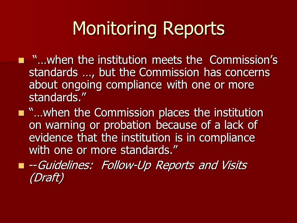 Monitoring Reports …when the institution meets the Commissions standards …, but the Commission has concerns about ongoing compliance with one or more standards.