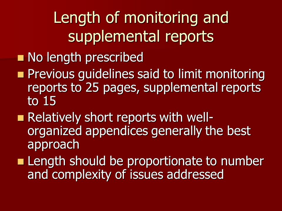 Length of monitoring and supplemental reports No length prescribed No length prescribed Previous guidelines said to limit monitoring reports to 25 pages, supplemental reports to 15 Previous guidelines said to limit monitoring reports to 25 pages, supplemental reports to 15 Relatively short reports with well- organized appendices generally the best approach Relatively short reports with well- organized appendices generally the best approach Length should be proportionate to number and complexity of issues addressed Length should be proportionate to number and complexity of issues addressed