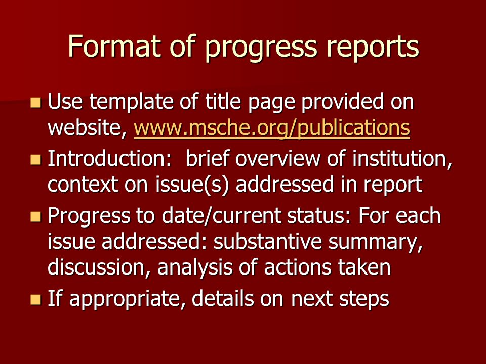 Format of progress reports Use template of title page provided on website, www.msche.org/publications Use template of title page provided on website, www.msche.org/publicationswww.msche.org/publications Introduction: brief overview of institution, context on issue(s) addressed in report Introduction: brief overview of institution, context on issue(s) addressed in report Progress to date/current status: For each issue addressed: substantive summary, discussion, analysis of actions taken Progress to date/current status: For each issue addressed: substantive summary, discussion, analysis of actions taken If appropriate, details on next steps If appropriate, details on next steps