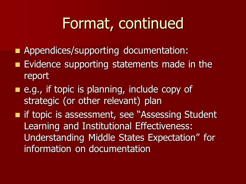 Format, continued Appendices/supporting documentation: Appendices/supporting documentation: Evidence supporting statements made in the report Evidence supporting statements made in the report e.g., if topic is planning, include copy of strategic (or other relevant) plan e.g., if topic is planning, include copy of strategic (or other relevant) plan if topic is assessment, see Assessing Student Learning and Institutional Effectiveness: Understanding Middle States Expectation for information on documentation if topic is assessment, see Assessing Student Learning and Institutional Effectiveness: Understanding Middle States Expectation for information on documentation