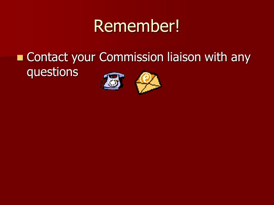 Remember! Contact your Commission liaison with any questions Contact your Commission liaison with any questions
