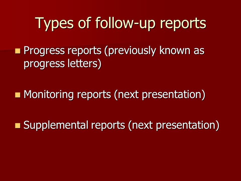 Types of follow-up reports Progress reports (previously known as progress letters) Progress reports (previously known as progress letters) Monitoring reports (next presentation) Monitoring reports (next presentation) Supplemental reports (next presentation) Supplemental reports (next presentation)