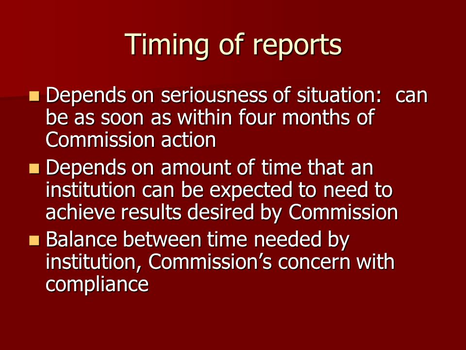 Timing of reports Depends on seriousness of situation: can be as soon as within four months of Commission action Depends on seriousness of situation: can be as soon as within four months of Commission action Depends on amount of time that an institution can be expected to need to achieve results desired by Commission Depends on amount of time that an institution can be expected to need to achieve results desired by Commission Balance between time needed by institution, Commissions concern with compliance Balance between time needed by institution, Commissions concern with compliance