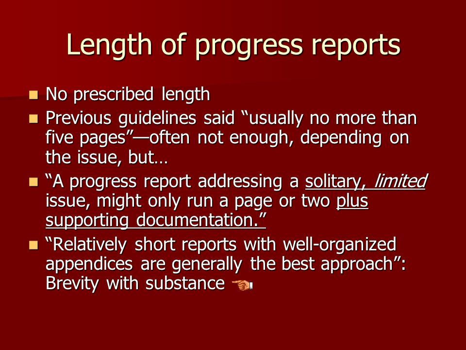 Length of progress reports No prescribed length No prescribed length Previous guidelines said usually no more than five pagesoften not enough, depending on the issue, but… Previous guidelines said usually no more than five pagesoften not enough, depending on the issue, but… A progress report addressing a solitary, limited issue, might only run a page or two plus supporting documentation.