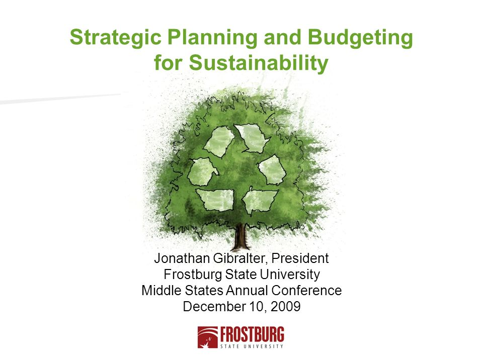Jonathan Gibralter, President Frostburg State University Middle States Annual Conference December 10, 2009 Strategic Planning and Budgeting for Sustainability