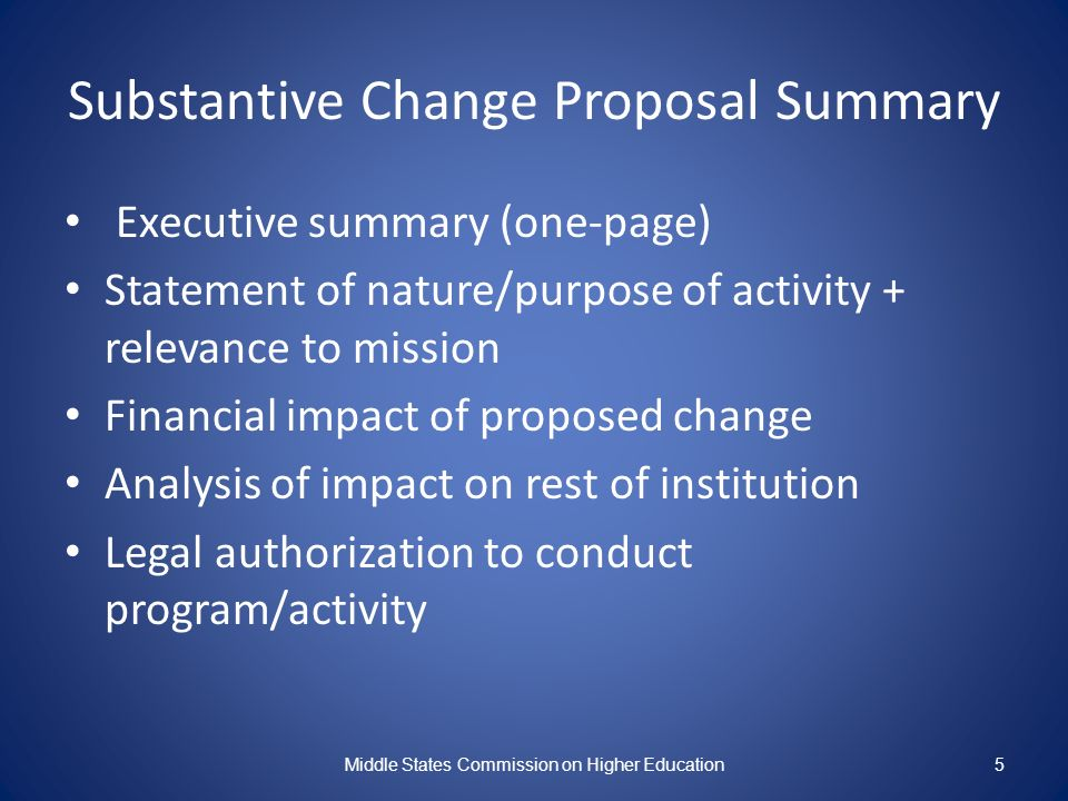 Substantive Change Proposal Summary Executive summary (one-page) Statement of nature/purpose of activity + relevance to mission Financial impact of pr