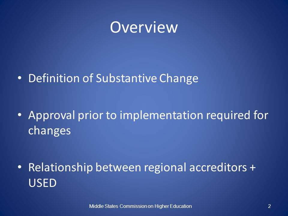 Overview Definition of Substantive Change Approval prior to implementation required for changes Relationship between regional accreditors + USED Middle States Commission on Higher Education2