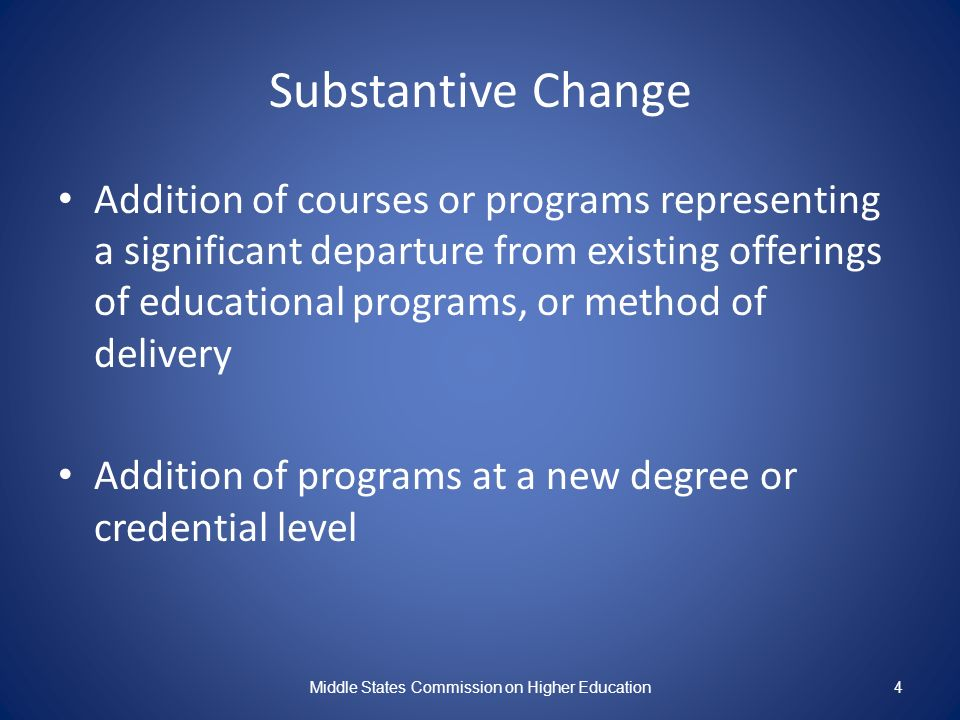 Substantive Change Addition of courses or programs representing a significant departure from existing offerings of educational programs, or method of delivery Addition of programs at a new degree or credential level Middle States Commission on Higher Education4