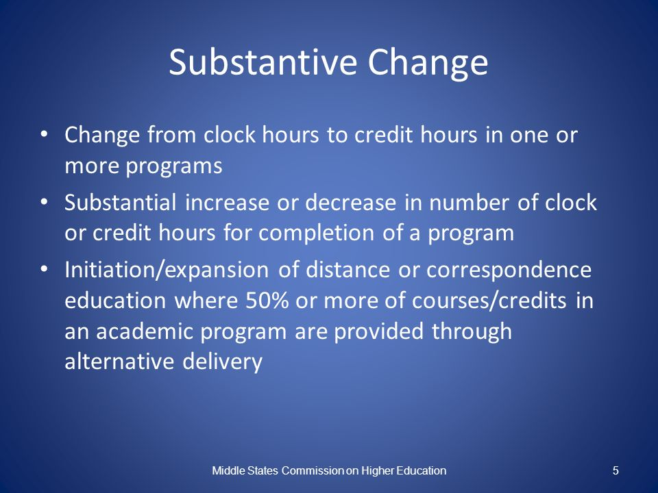 Substantive Change Change from clock hours to credit hours in one or more programs Substantial increase or decrease in number of clock or credit hours for completion of a program Initiation/expansion of distance or correspondence education where 50% or more of courses/credits in an academic program are provided through alternative delivery Middle States Commission on Higher Education5