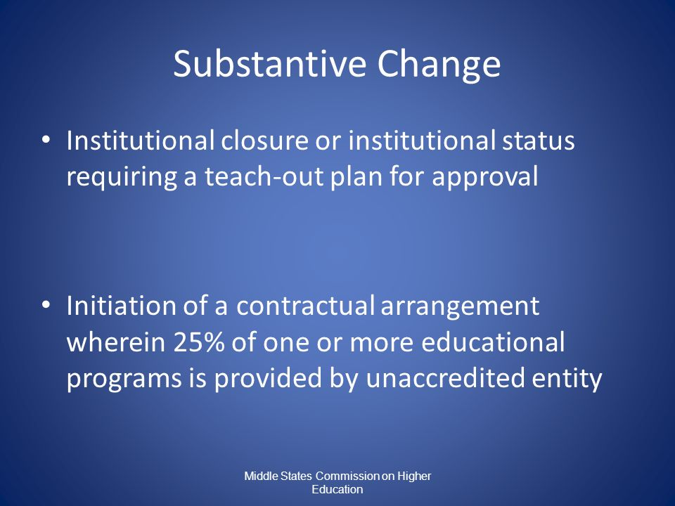 Middle States Commission on Higher Education Substantive Change Institutional closure or institutional status requiring a teach-out plan for approval Initiation of a contractual arrangement wherein 25% of one or more educational programs is provided by unaccredited entity
