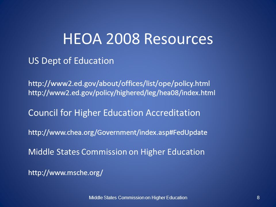 HEOA 2008 Resources US Dept of Education http://www2.ed.gov/about/offices/list/ope/policy.html http://www2.ed.gov/policy/highered/leg/hea08/index.html Council for Higher Education Accreditation http://www.chea.org/Government/index.asp#FedUpdate Middle States Commission on Higher Education http://www.msche.org/ Middle States Commission on Higher Education8