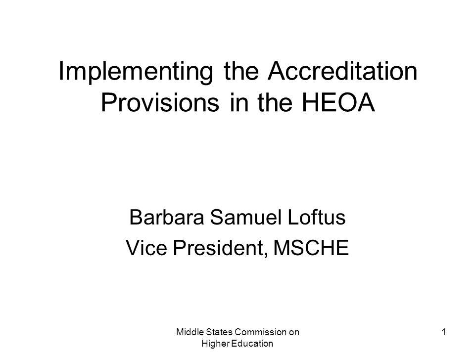 Middle States Commission on Higher Education 1 Implementing the Accreditation Provisions in the HEOA Barbara Samuel Loftus Vice President, MSCHE