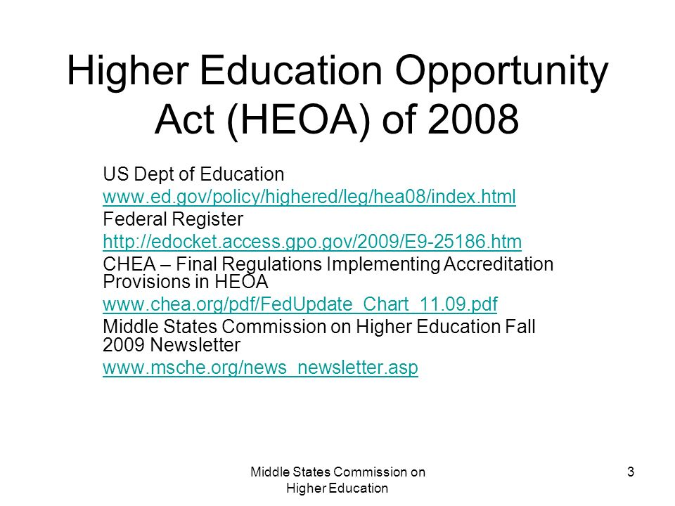 Middle States Commission on Higher Education 3 Higher Education Opportunity Act (HEOA) of 2008 US Dept of Education www.ed.gov/policy/highered/leg/hea08/index.html Federal Register http://edocket.access.gpo.gov/2009/E9-25186.htm CHEA – Final Regulations Implementing Accreditation Provisions in HEOA www.chea.org/pdf/FedUpdate_Chart_11.09.pdf Middle States Commission on Higher Education Fall 2009 Newsletter www.msche.org/news_newsletter.asp