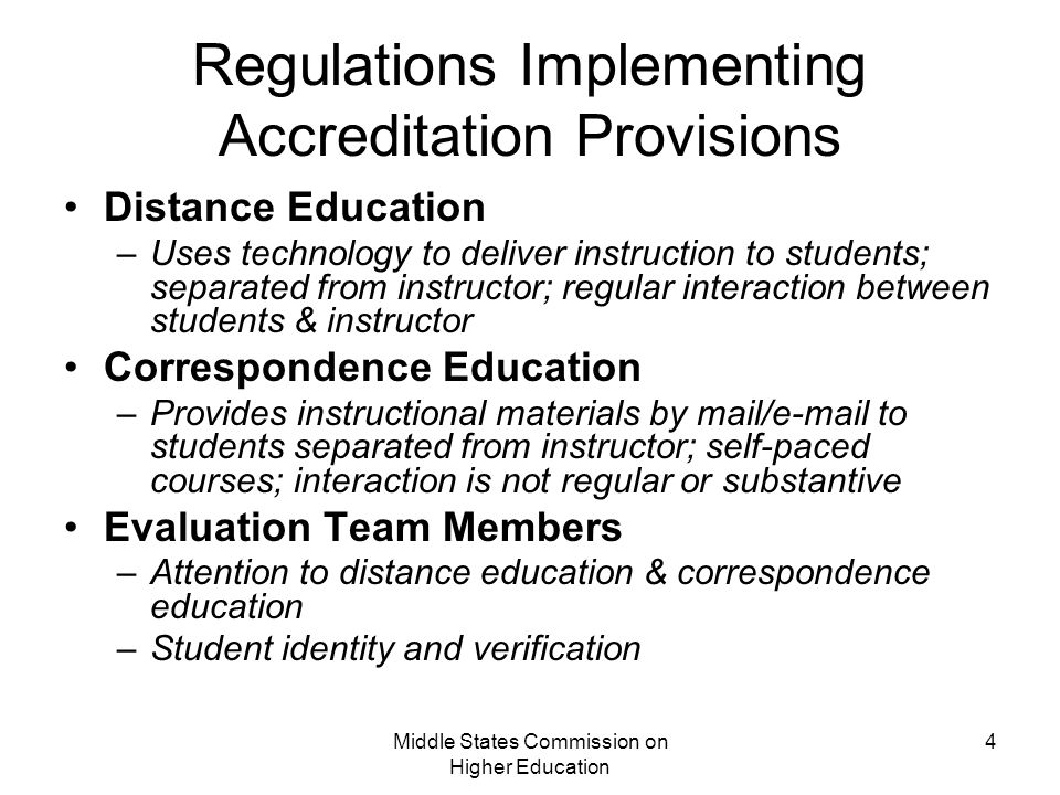 Middle States Commission on Higher Education 4 Regulations Implementing Accreditation Provisions Distance Education –Uses technology to deliver instruction to students; separated from instructor; regular interaction between students & instructor Correspondence Education –Provides instructional materials by mail/ to students separated from instructor; self-paced courses; interaction is not regular or substantive Evaluation Team Members –Attention to distance education & correspondence education –Student identity and verification
