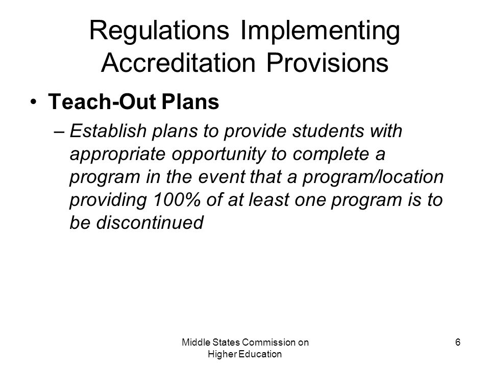 Middle States Commission on Higher Education 6 Regulations Implementing Accreditation Provisions Teach-Out Plans –Establish plans to provide students with appropriate opportunity to complete a program in the event that a program/location providing 100% of at least one program is to be discontinued