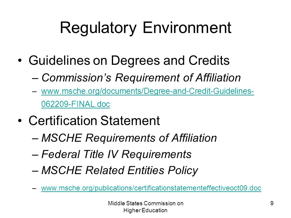 Middle States Commission on Higher Education 9 Regulatory Environment Guidelines on Degrees and Credits –Commissions Requirement of Affiliation – FINAL.docwww.msche.org/documents/Degree-and-Credit-Guidelines FINAL.doc Certification Statement –MSCHE Requirements of Affiliation –Federal Title IV Requirements –MSCHE Related Entities Policy –
