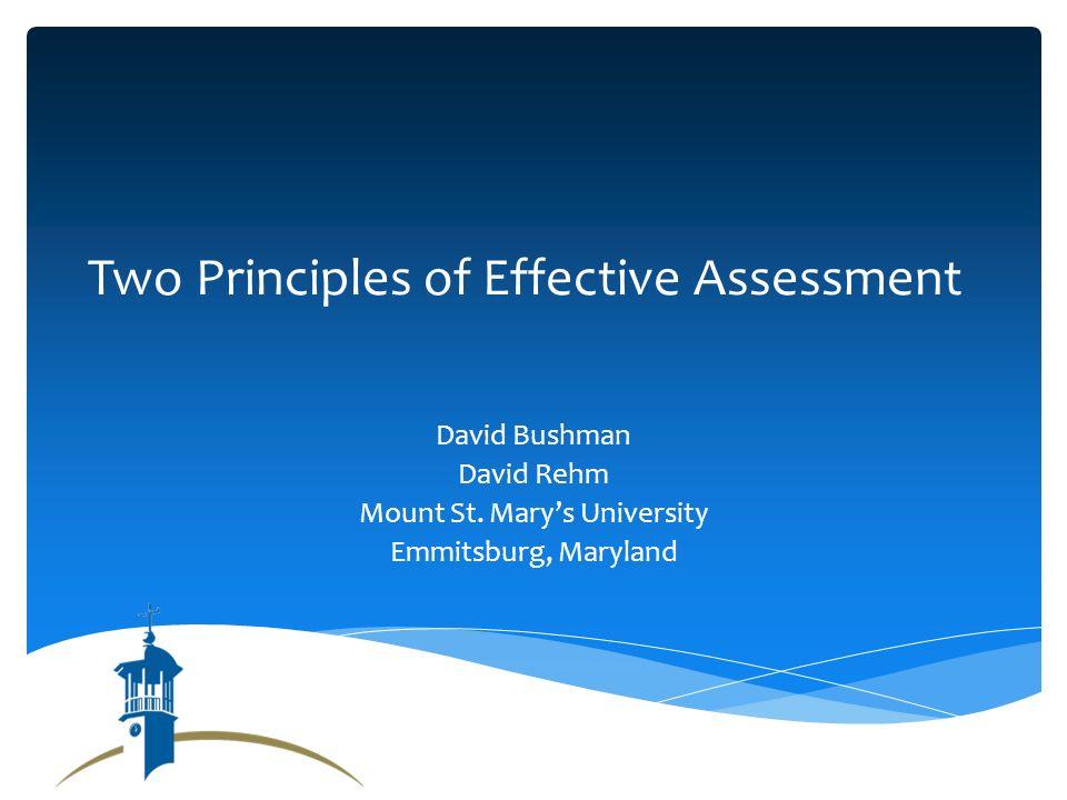Two Principles of Effective Assessment David Bushman David Rehm Mount St.