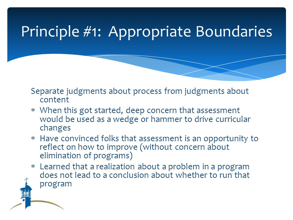 Separate judgments about process from judgments about content When this got started, deep concern that assessment would be used as a wedge or hammer to drive curricular changes Have convinced folks that assessment is an opportunity to reflect on how to improve (without concern about elimination of programs) Learned that a realization about a problem in a program does not lead to a conclusion about whether to run that program Principle #1: Appropriate Boundaries
