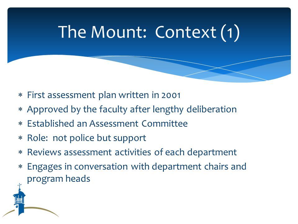First assessment plan written in 2001 Approved by the faculty after lengthy deliberation Established an Assessment Committee Role: not police but support Reviews assessment activities of each department Engages in conversation with department chairs and program heads The Mount: Context (1)