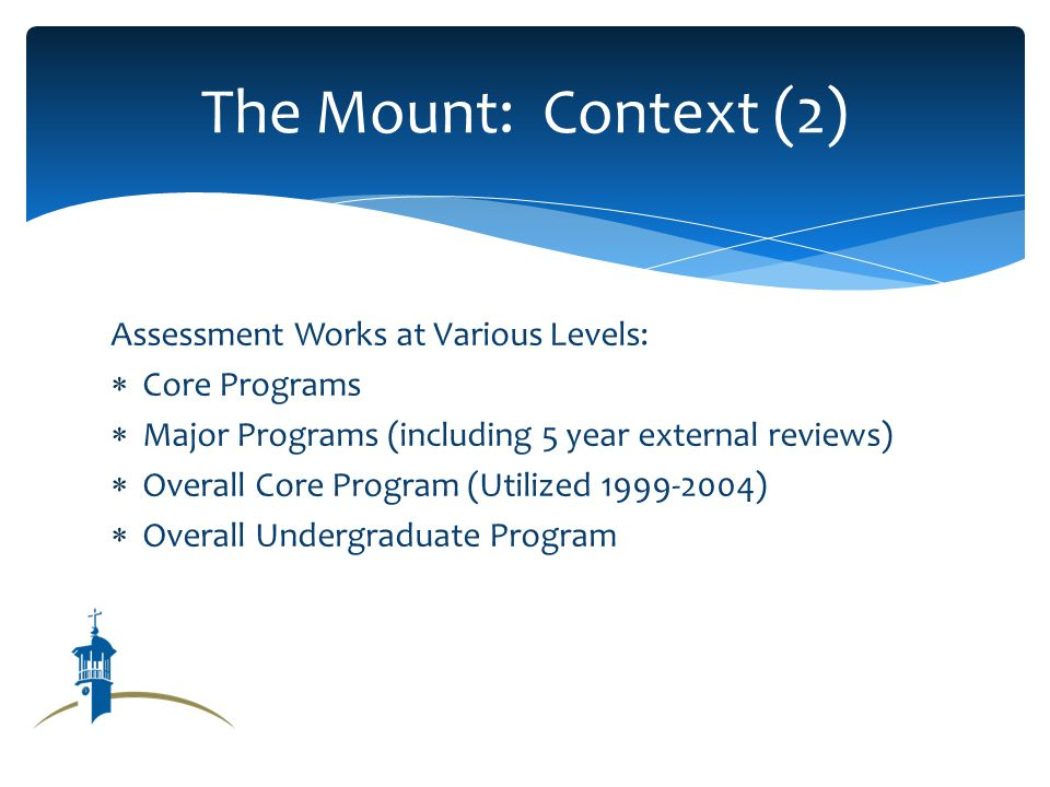 Assessment Works at Various Levels: Core Programs Major Programs (including 5 year external reviews) Overall Core Program (Utilized 1999-2004) Overall Undergraduate Program The Mount: Context (2)