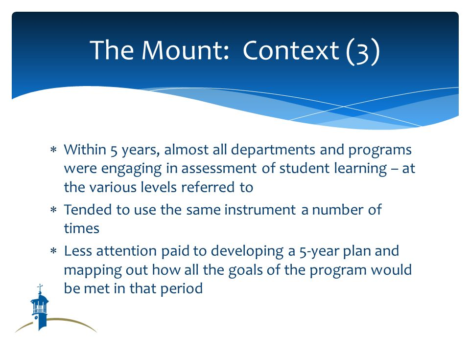 Within 5 years, almost all departments and programs were engaging in assessment of student learning – at the various levels referred to Tended to use the same instrument a number of times Less attention paid to developing a 5-year plan and mapping out how all the goals of the program would be met in that period The Mount: Context (3)