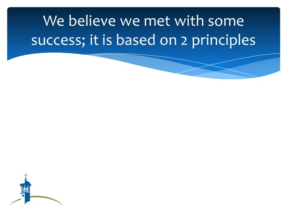 We believe we met with some success; it is based on 2 principles